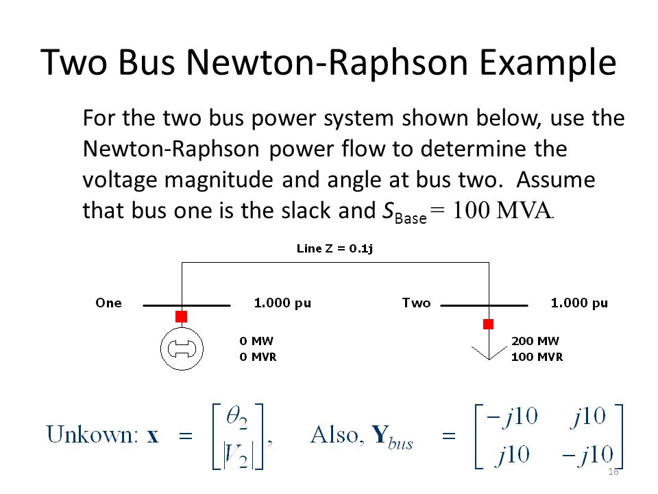 Two Bus Newton-Raphson Example For the two bus power system shown below, use the Newton-Raphson power flow to determine the voltage magnitude and angl