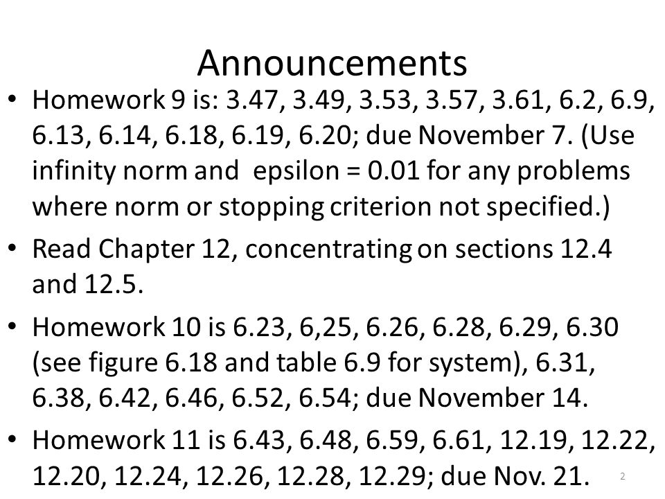 Announcements Homework 9 is: 3.47, 3.49, 3.53, 3.57, 3.61, 6.2, 6.9, 6.13, 6.14, 6.18, 6.19, 6.20; due November 7. (Use infinity norm and epsilon = 0.