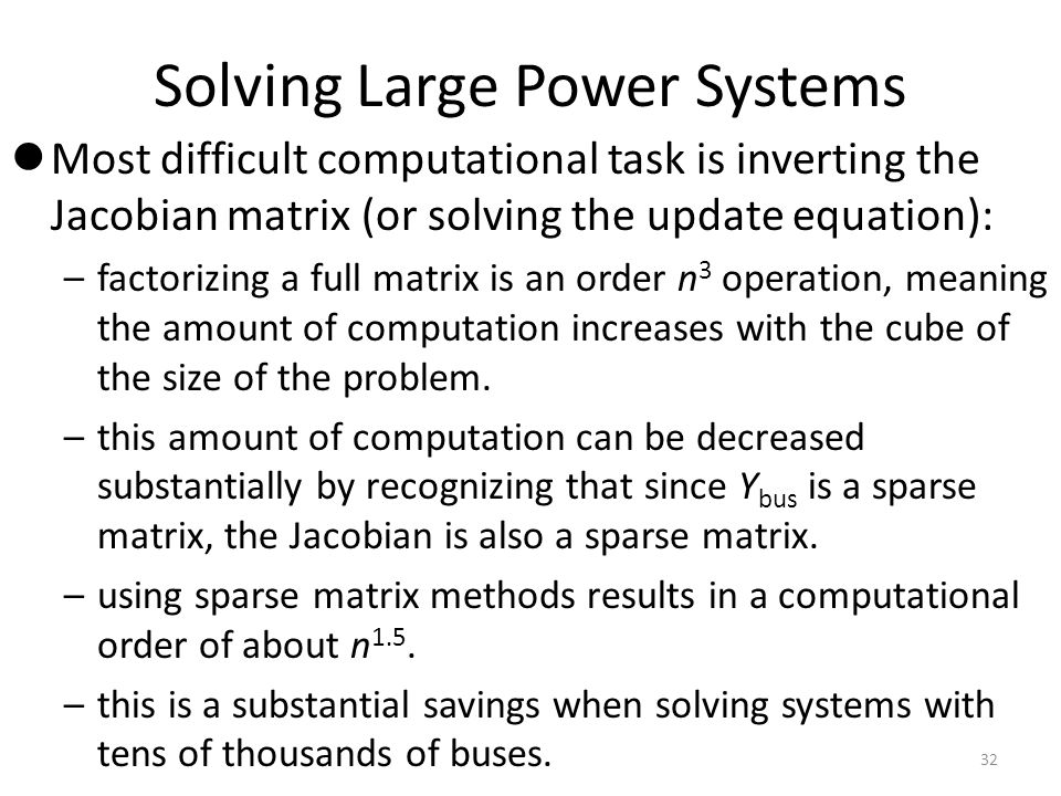 Solving Large Power Systems Most difficult computational task is inverting the Jacobian matrix (or solving the update equation): –factorizing a full m
