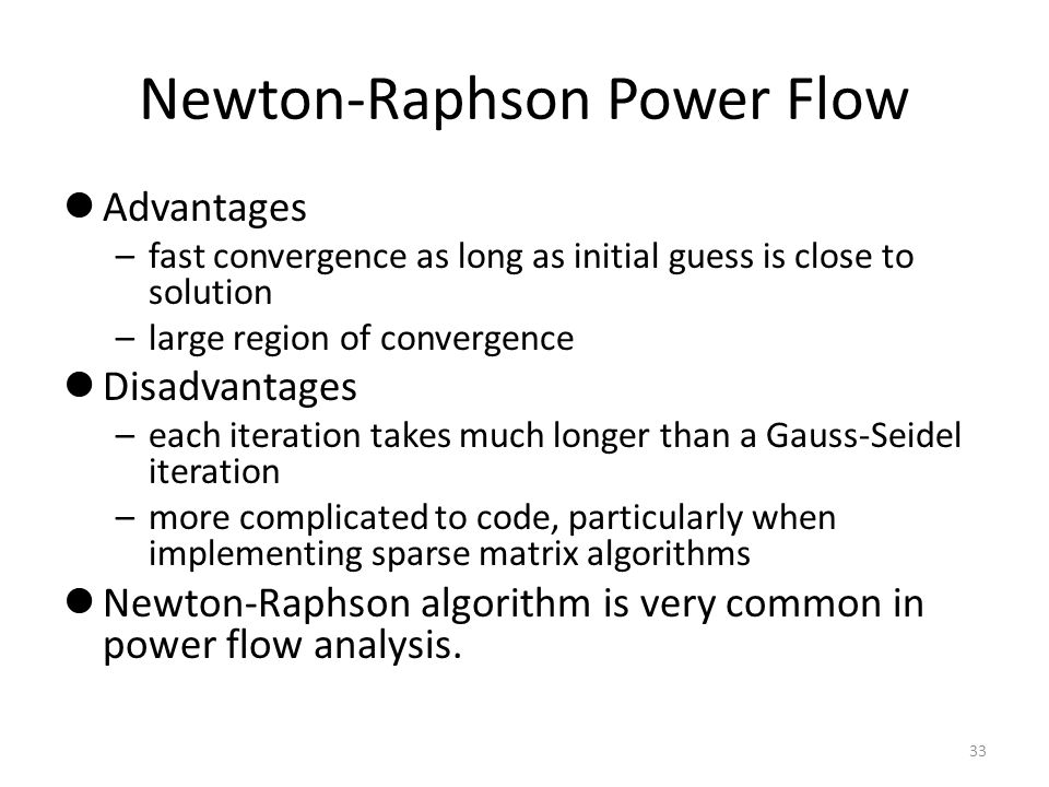 Newton-Raphson Power Flow Advantages –fast convergence as long as initial guess is close to solution –large region of convergence Disadvantages –each