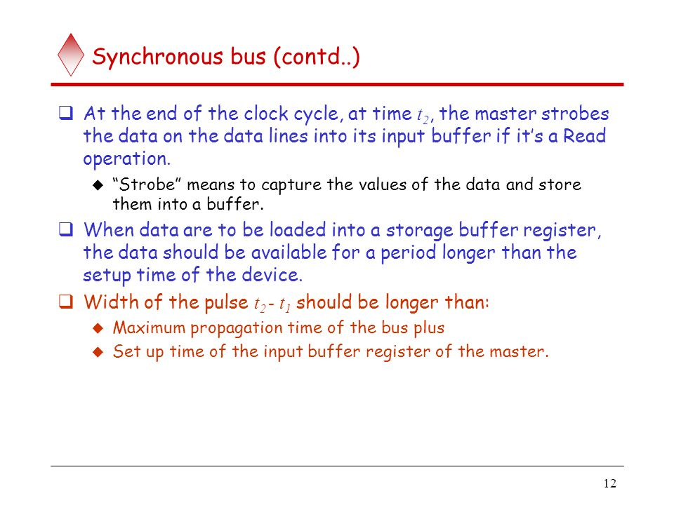 12 Synchronous bus (contd..) At the end of the clock cycle, at time t 2, the master strobes the data on the data lines into its input buffer if its a