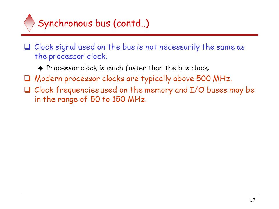 17 Synchronous bus (contd..) Clock signal used on the bus is not necessarily the same as the processor clock. Processor clock is much faster than the
