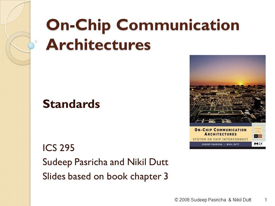 On-Chip Communication Architectures Standards ICS 295 Sudeep Pasricha and Nikil Dutt Slides based on book chapter 3 1© 2008 Sudeep Pasricha & Nikil Du