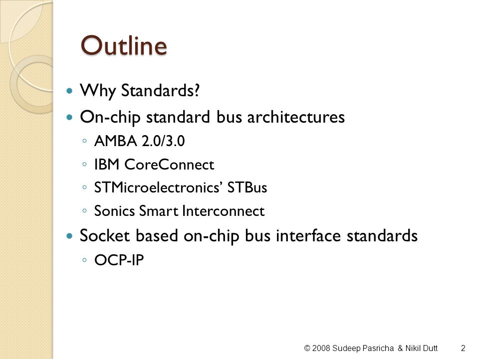 Outline Why Standards? On-chip standard bus architectures AMBA 2.0/3.0 IBM CoreConnect STMicroelectronics STBus Sonics Smart Interconnect Socket based