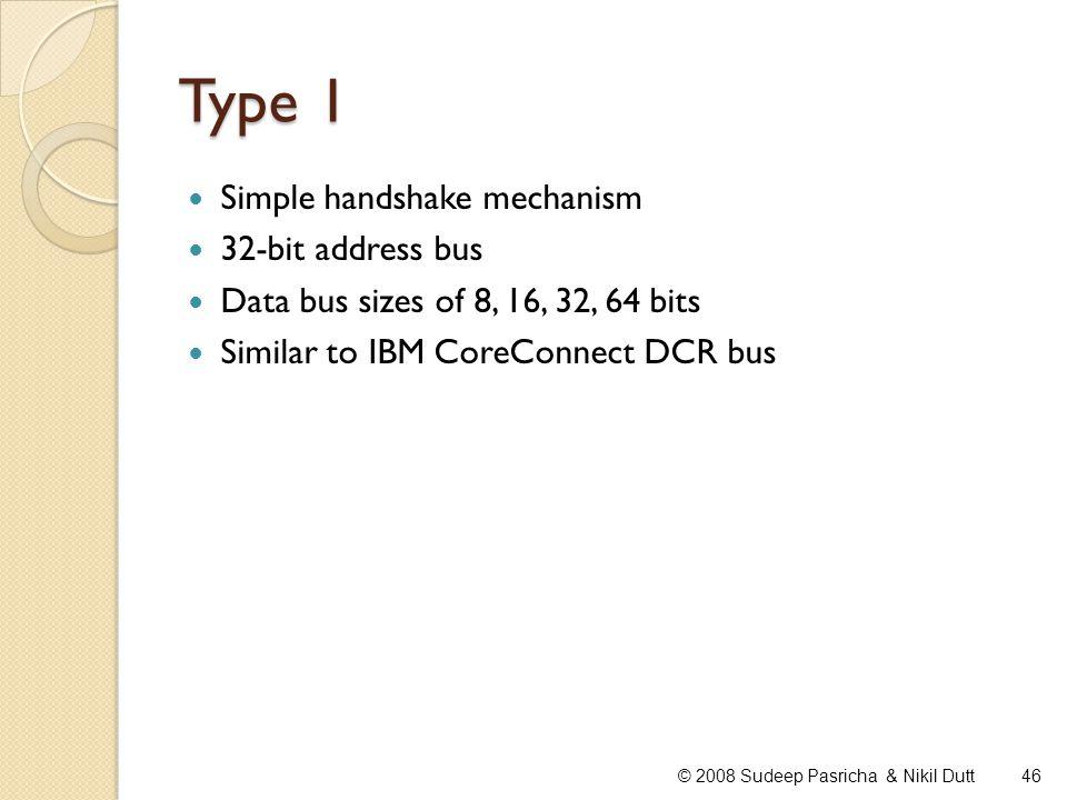 Type 1 Simple handshake mechanism 32-bit address bus Data bus sizes of 8, 16, 32, 64 bits Similar to IBM CoreConnect DCR bus 46© 2008 Sudeep Pasricha