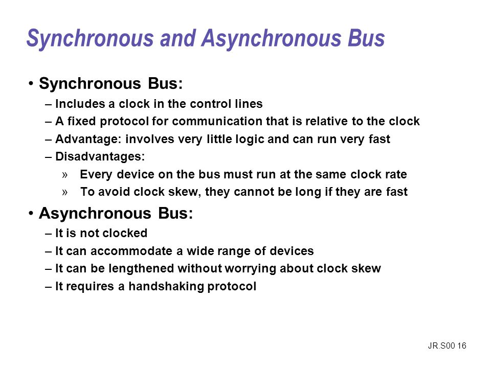 JR.S00 16 Synchronous Bus: –Includes a clock in the control lines –A fixed protocol for communication that is relative to the clock –Advantage: involv