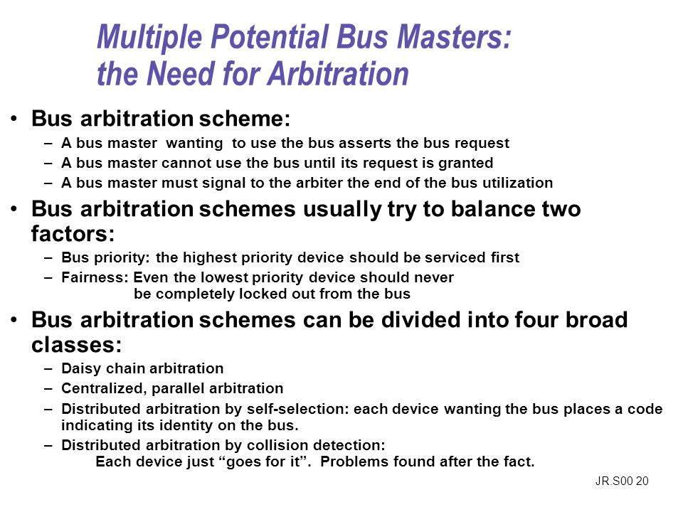 JR.S00 20 Multiple Potential Bus Masters: the Need for Arbitration Bus arbitration scheme: –A bus master wanting to use the bus asserts the bus request –A bus master cannot use the bus until its request is granted –A bus master must signal to the arbiter the end of the bus utilization Bus arbitration schemes usually try to balance two factors: –Bus priority: the highest priority device should be serviced first –Fairness: Even the lowest priority device should never be completely locked out from the bus Bus arbitration schemes can be divided into four broad classes: –Daisy chain arbitration –Centralized, parallel arbitration –Distributed arbitration by self-selection: each device wanting the bus places a code indicating its identity on the bus.