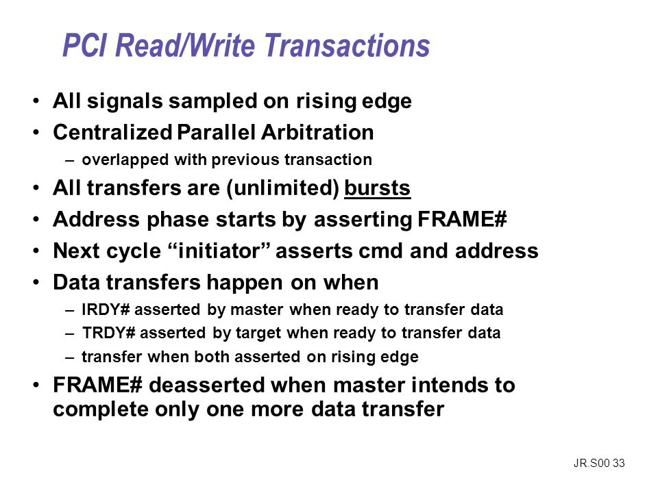 JR.S00 33 All signals sampled on rising edge Centralized Parallel Arbitration –overlapped with previous transaction All transfers are (unlimited) bursts Address phase starts by asserting FRAME# Next cycle initiator asserts cmd and address Data transfers happen on when –IRDY# asserted by master when ready to transfer data –TRDY# asserted by target when ready to transfer data –transfer when both asserted on rising edge FRAME# deasserted when master intends to complete only one more data transfer PCI Read/Write Transactions