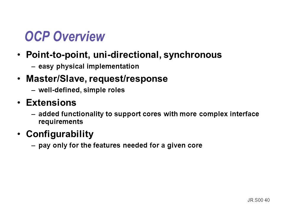 JR.S00 40 OCP Overview Point-to-point, uni-directional, synchronous –easy physical implementation Master/Slave, request/response –well-defined, simple