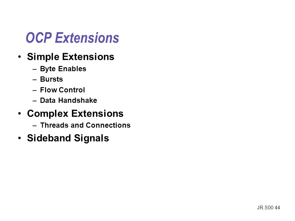JR.S00 44 OCP Extensions Simple Extensions –Byte Enables –Bursts –Flow Control –Data Handshake Complex Extensions –Threads and Connections Sideband Signals