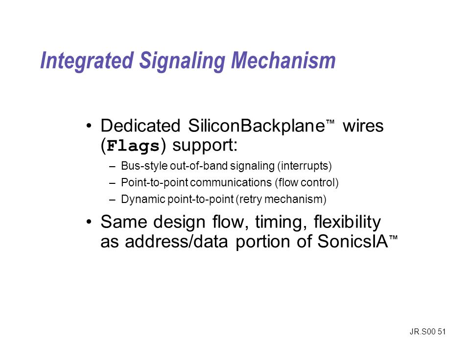 JR.S00 51 Integrated Signaling Mechanism Dedicated SiliconBackplane wires ( Flags ) support: –Bus-style out-of-band signaling (interrupts) –Point-to-p