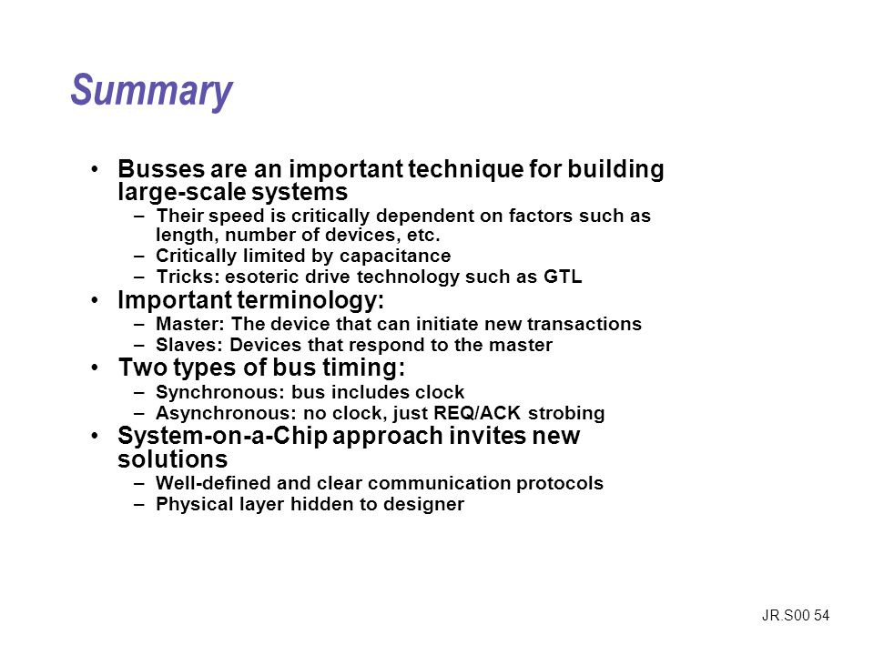 JR.S00 54 Summary Busses are an important technique for building large-scale systems –Their speed is critically dependent on factors such as length, number of devices, etc.