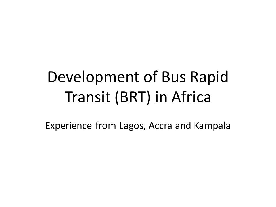 Development of Bus Rapid Transit (BRT) in Africa Experience from Lagos, Accra and Kampala