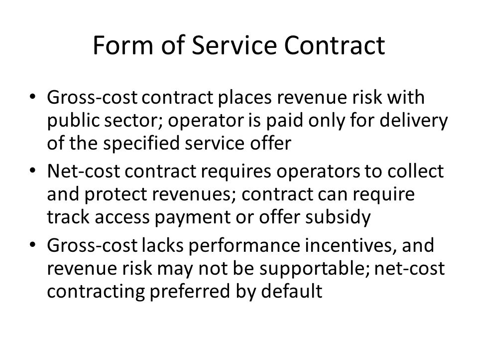 Form of Service Contract Gross-cost contract places revenue risk with public sector; operator is paid only for delivery of the specified service offer Net-cost contract requires operators to collect and protect revenues; contract can require track access payment or offer subsidy Gross-cost lacks performance incentives, and revenue risk may not be supportable; net-cost contracting preferred by default