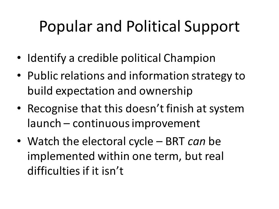 Popular and Political Support Identify a credible political Champion Public relations and information strategy to build expectation and ownership Recognise that this doesnt finish at system launch – continuous improvement Watch the electoral cycle – BRT can be implemented within one term, but real difficulties if it isnt