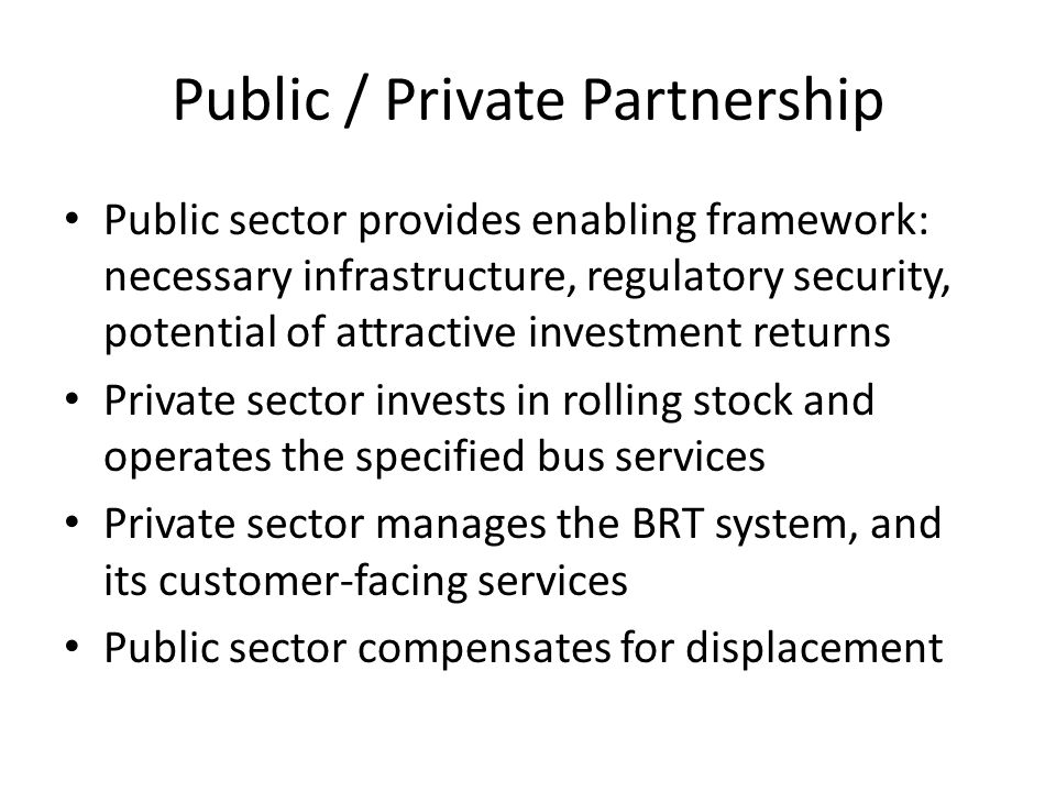 Public / Private Partnership Public sector provides enabling framework: necessary infrastructure, regulatory security, potential of attractive investment returns Private sector invests in rolling stock and operates the specified bus services Private sector manages the BRT system, and its customer-facing services Public sector compensates for displacement
