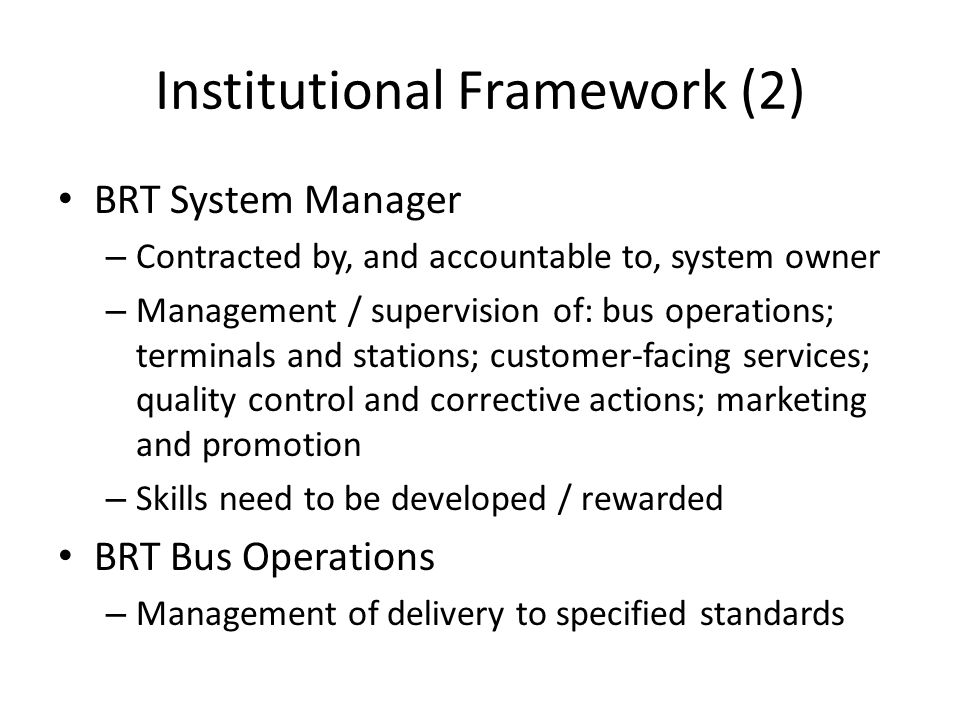 Institutional Framework (2) BRT System Manager – Contracted by, and accountable to, system owner – Management / supervision of: bus operations; terminals and stations; customer-facing services; quality control and corrective actions; marketing and promotion – Skills need to be developed / rewarded BRT Bus Operations – Management of delivery to specified standards