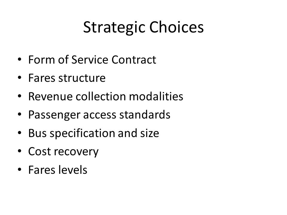 Strategic Choices Form of Service Contract Fares structure Revenue collection modalities Passenger access standards Bus specification and size Cost recovery Fares levels