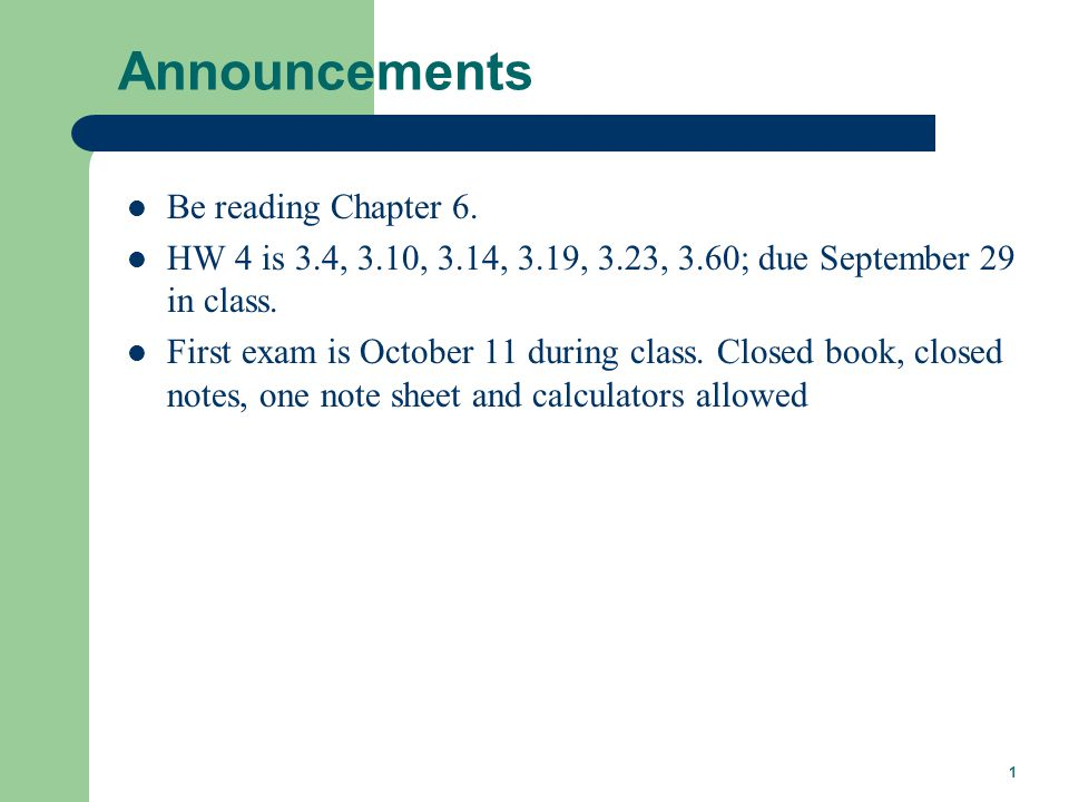 1 Announcements Be reading Chapter 6. HW 4 is 3.4, 3.10, 3.14, 3.19, 3.23, 3.60; due September 29 in class. First exam is October 11 during class. Clo