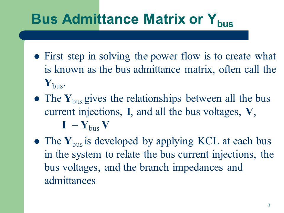 3 Bus Admittance Matrix or Y bus First step in solving the power flow is to create what is known as the bus admittance matrix, often call the Y bus. T