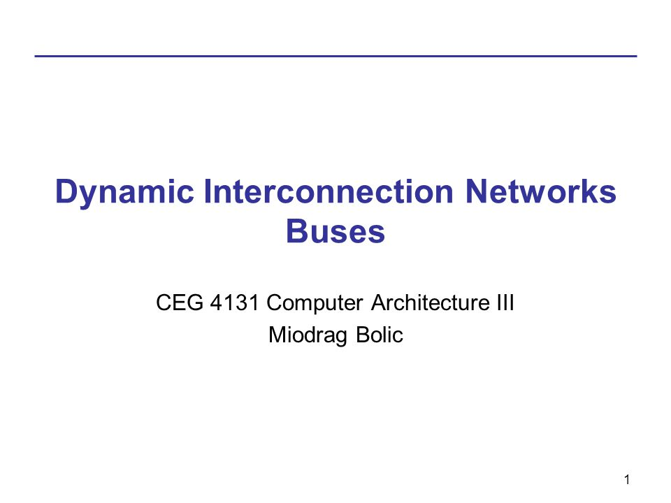1 Dynamic Interconnection Networks Buses CEG 4131 Computer Architecture III Miodrag Bolic