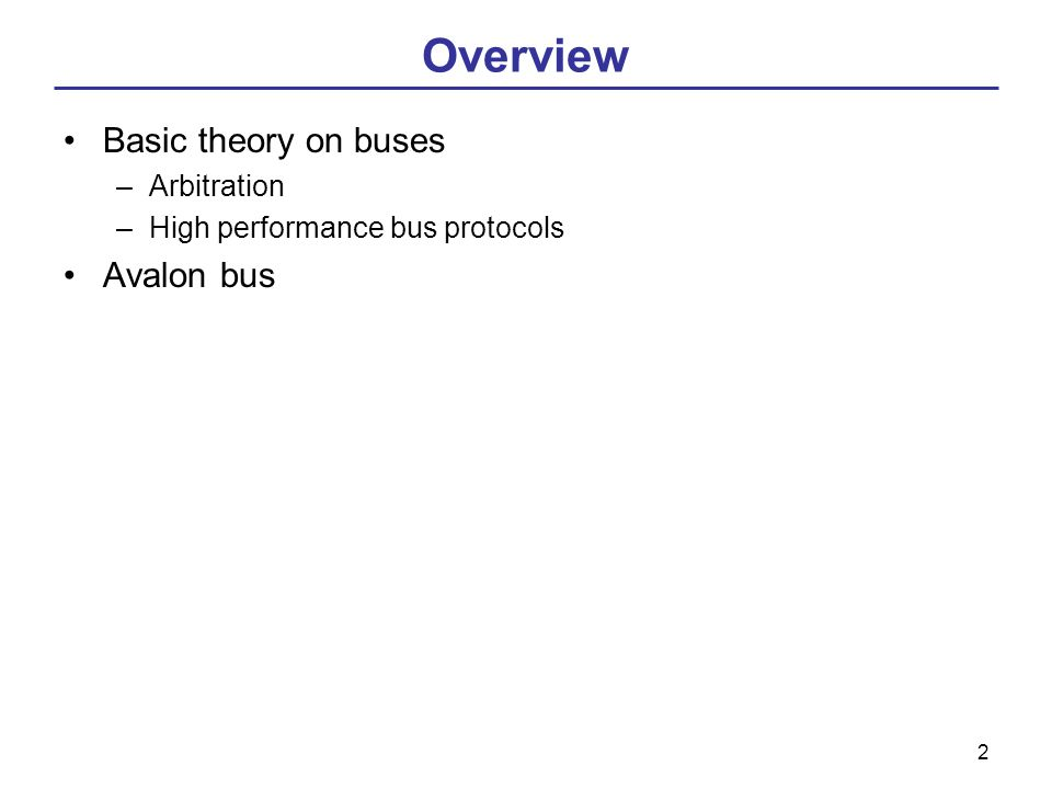 2 Overview Basic theory on buses –Arbitration –High performance bus protocols Avalon bus