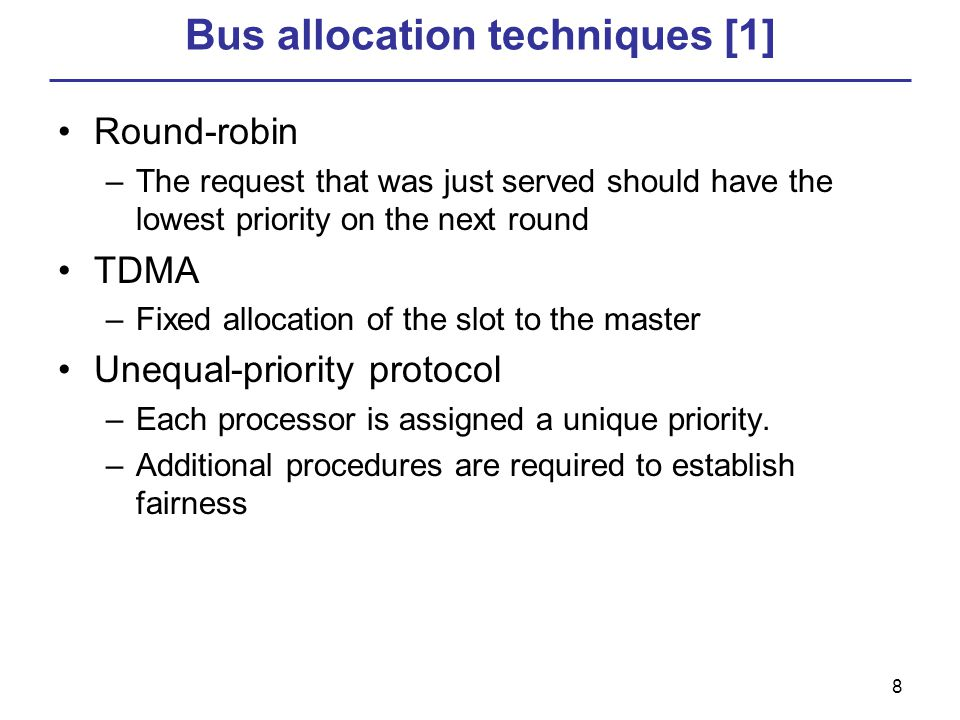 8 Bus allocation techniques [1] Round-robin –The request that was just served should have the lowest priority on the next round TDMA –Fixed allocation of the slot to the master Unequal-priority protocol –Each processor is assigned a unique priority.