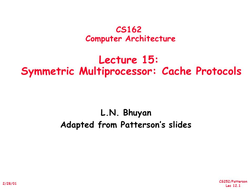 CS252/Patterson Lec 12.12 2/28/01 Place read miss on bus Snoopy-Cache State Machine-III State machine for CPU requests for each cache block and for bus requests for each cache block Invalid Shared (read/only) Exclusive (read/write) CPU Read CPU Write CPU Read hit Place Write Miss on bus CPU read miss Write back block, Place read miss on bus CPU Write Place Write Miss on Bus CPU Read miss Place read miss on bus CPU Write Miss Write back cache block Place write miss on bus CPU read hit CPU write hit Cache Block State Write miss for this block Write Back Block; (abort memory access) Write miss for this block Read miss for this block Write Back Block; (abort memory access)