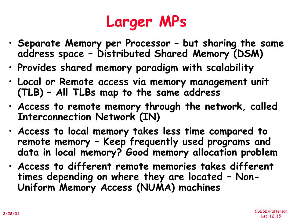CS252/Patterson Lec 12.15 2/28/01 Larger MPs Separate Memory per Processor – but sharing the same address space – Distributed Shared Memory (DSM) Prov