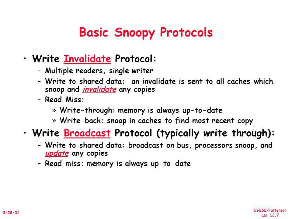 CS252/Patterson Lec 12.8 2/28/01 Basic Snoopy Protocols Write Invalidate versus Broadcast: –Invalidate requires one transaction per write-run –Invalidate uses spatial locality: one transaction per block –Broadcast has lower latency between write and read Write serialization: bus serializes requests.