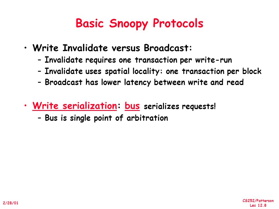 CS252/Patterson Lec 12.9 2/28/01 An Basic Snoopy Protocol Invalidation protocol, write-back cache Each block of memory is in one state: –Clean in all caches and up-to-date in memory (Shared) –OR Dirty in exactly one cache (Exclusive) –OR Not in any caches Each cache block is in one state (track these): –Shared : block can be read –OR Exclusive : cache has only copy, its writeable, and dirty –OR Invalid : block contains no data Read misses: cause all caches to snoop bus Writes to clean line are treated as misses