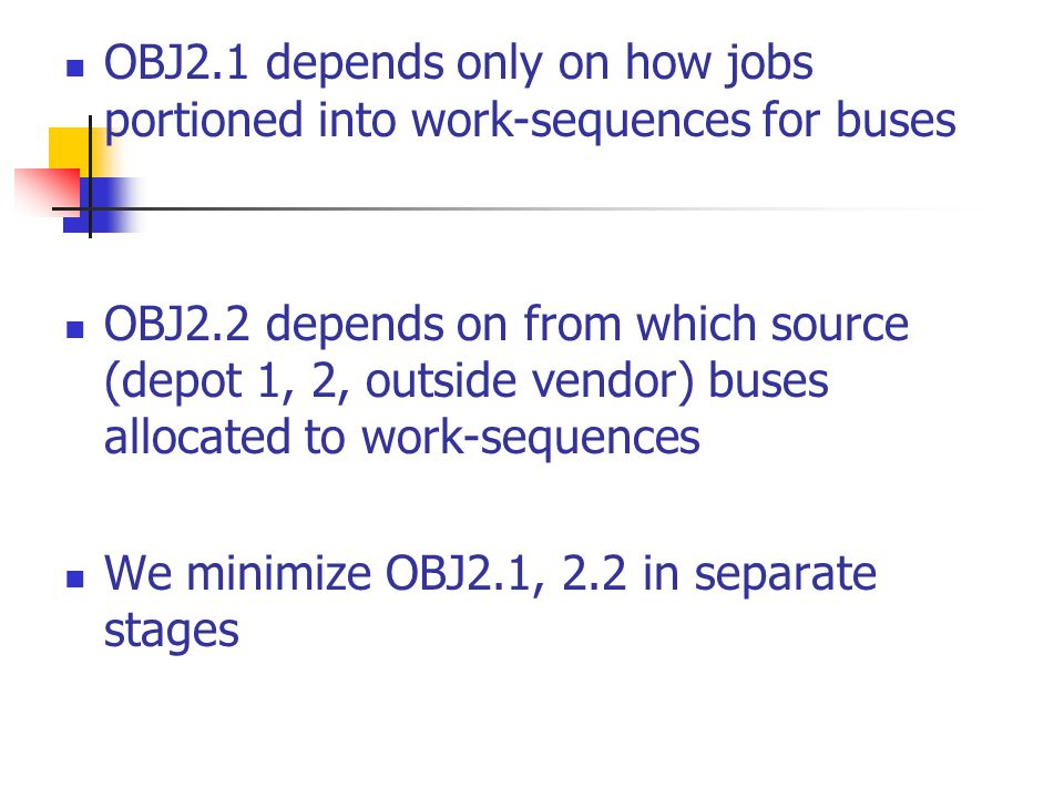 OBJ2.1 depends only on how jobs portioned into work-sequences for buses OBJ2.2 depends on from which source (depot 1, 2, outside vendor) buses allocated to work-sequences We minimize OBJ2.1, 2.2 in separate stages