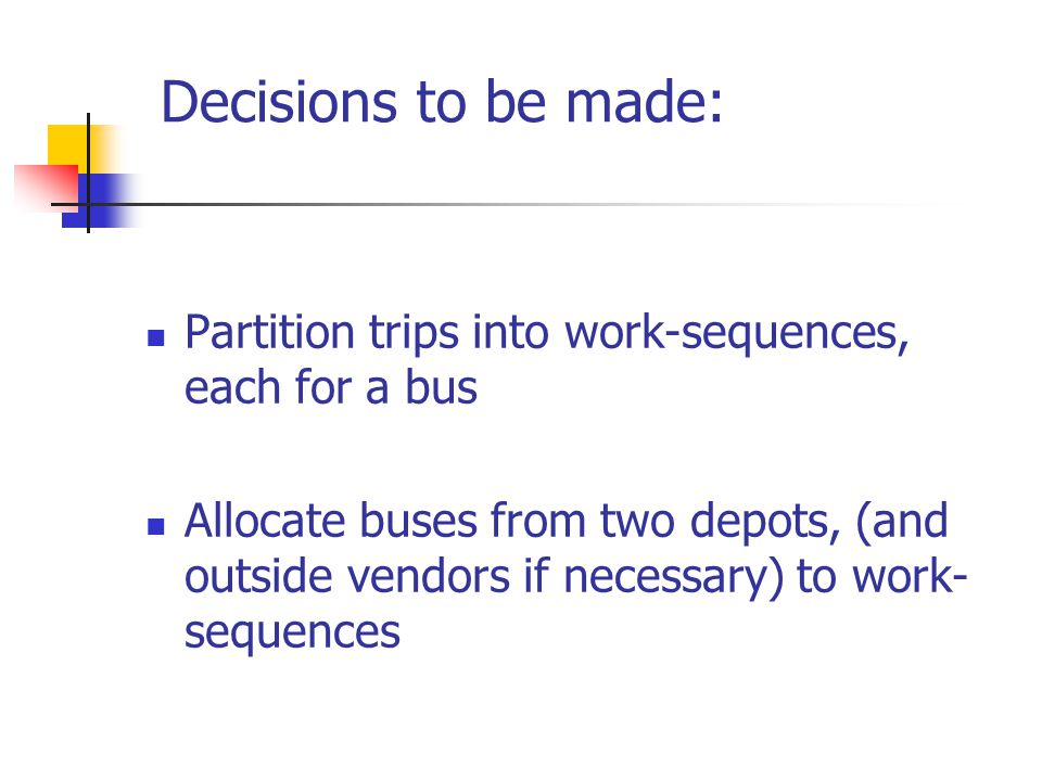 Decisions to be made: Partition trips into work-sequences, each for a bus Allocate buses from two depots, (and outside vendors if necessary) to work- sequences