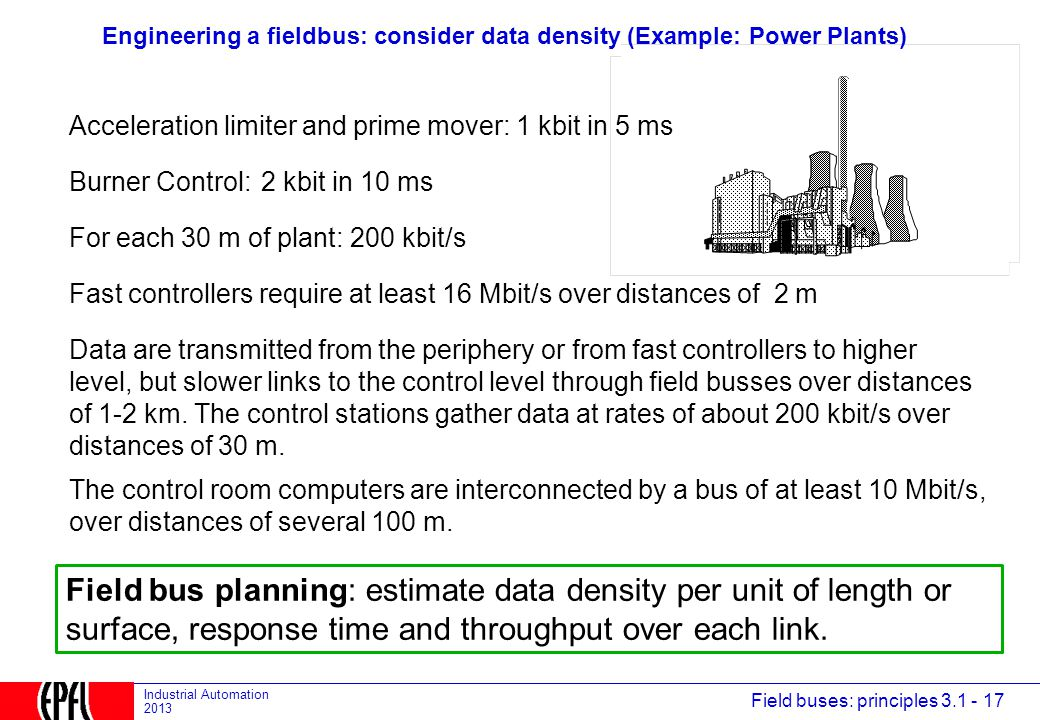 Field buses: principles 3.1 - 17 Industrial Automation 2013 Engineering a fieldbus: consider data density (Example: Power Plants) Acceleration limiter and prime mover: 1 kbit in 5 ms Burner Control:2 kbit in 10 ms For each 30 m of plant: 200 kbit/s Data are transmitted from the periphery or from fast controllers to higher level, but slower links to the control level through field busses over distances of 1-2 km.