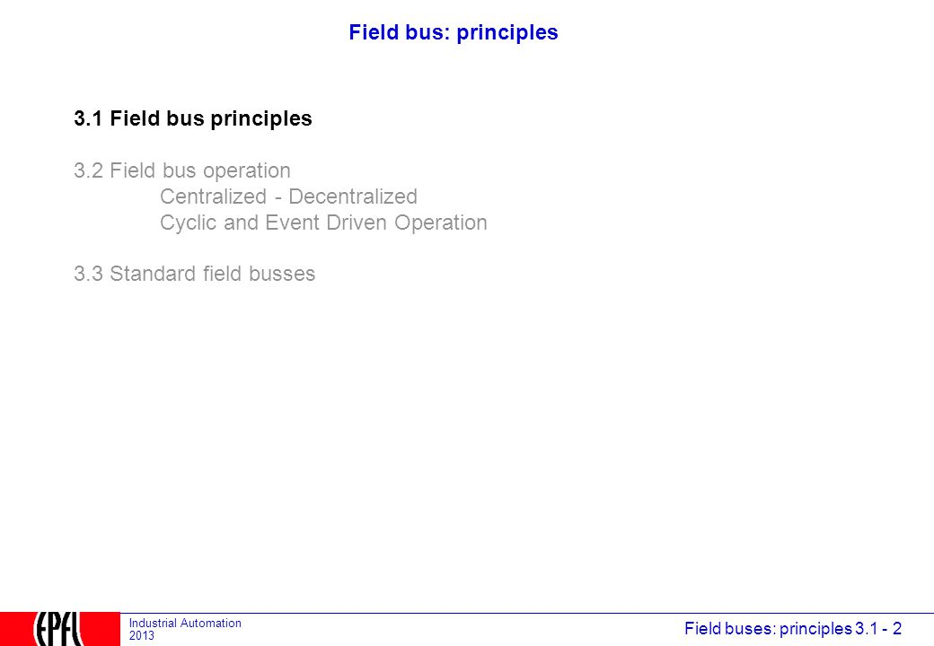 Field buses: principles 3.1 - 2 Industrial Automation 2013 Field bus: principles 3.1 Field bus principles 3.2 Field bus operation Centralized - Decentralized Cyclic and Event Driven Operation 3.3 Standard field busses