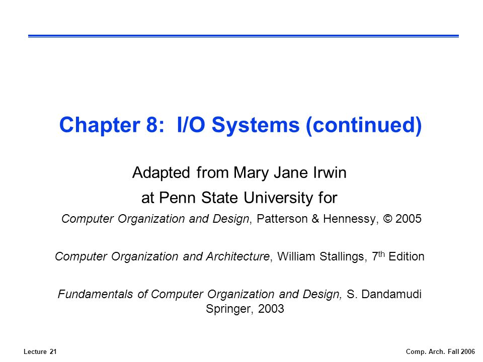 Lecture 21Comp. Arch. Fall 2006 Chapter 8: I/O Systems (continued) Adapted from Mary Jane Irwin at Penn State University for Computer Organization and