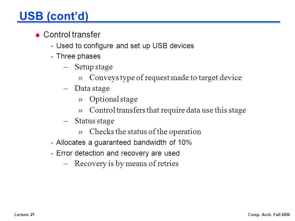 Lecture 21Comp. Arch. Fall 2006 USB (contd) l Control transfer -Used to configure and set up USB devices -Three phases –Setup stage »Conveys type of r