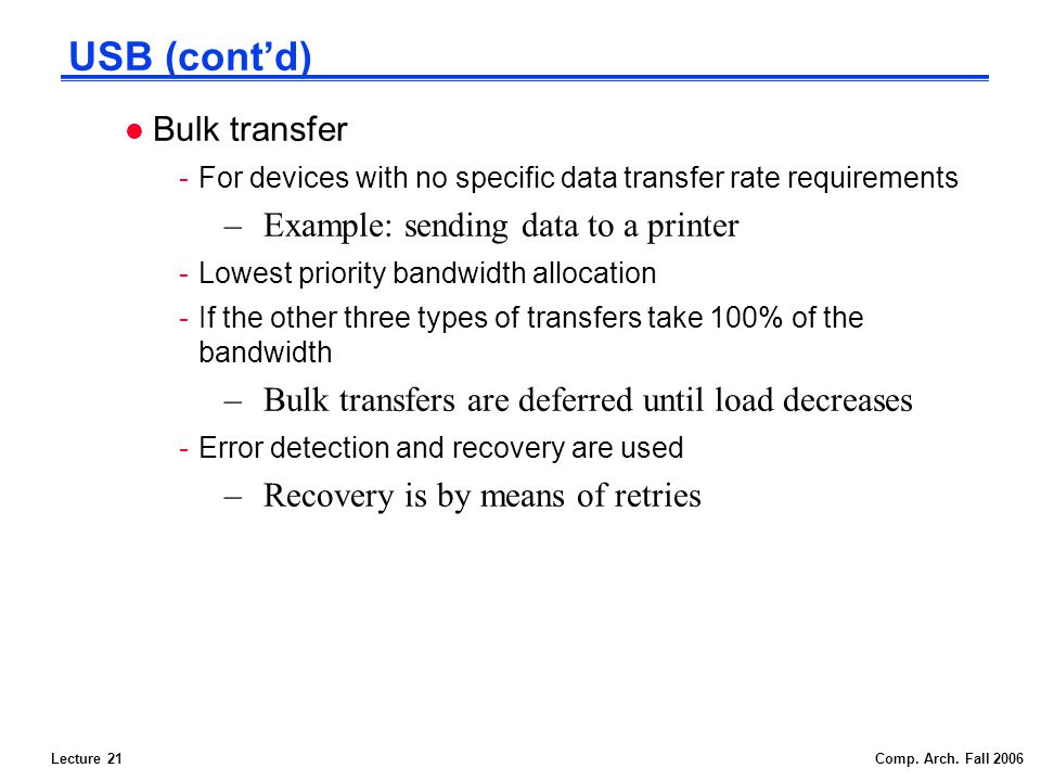 Lecture 21Comp. Arch. Fall 2006 USB (contd) l Bulk transfer -For devices with no specific data transfer rate requirements –Example: sending data to a