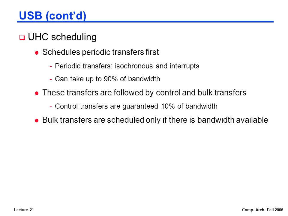 Lecture 21Comp. Arch. Fall 2006 USB (contd) UHC scheduling l Schedules periodic transfers first -Periodic transfers: isochronous and interrupts -Can t
