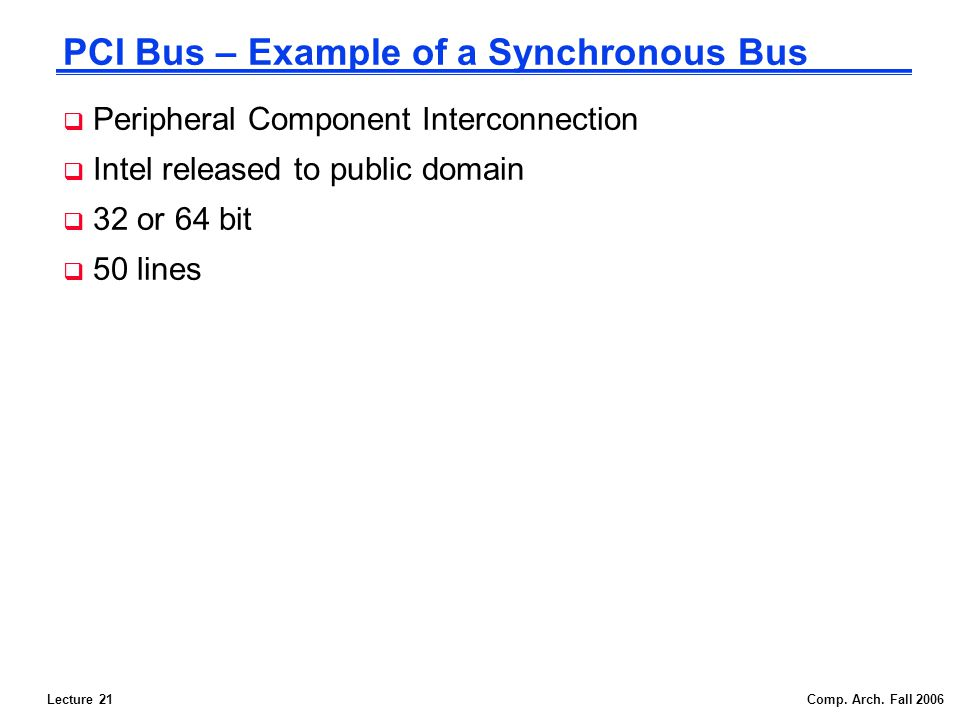 Lecture 21Comp. Arch. Fall 2006 PCI Bus – Example of a Synchronous Bus Peripheral Component Interconnection Intel released to public domain 32 or 64 b