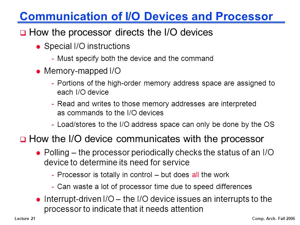 Lecture 21Comp. Arch. Fall 2006 Communication of I/O Devices and Processor How the processor directs the I/O devices l Special I/O instructions -Must
