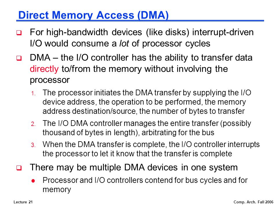 Lecture 21Comp. Arch. Fall 2006 Direct Memory Access (DMA) For high-bandwidth devices (like disks) interrupt-driven I/O would consume a lot of process