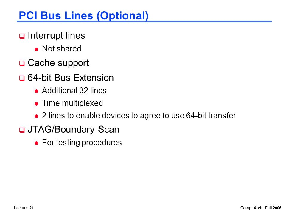Lecture 21Comp. Arch. Fall 2006 PCI Bus Lines (Optional) Interrupt lines l Not shared Cache support 64-bit Bus Extension l Additional 32 lines l Time