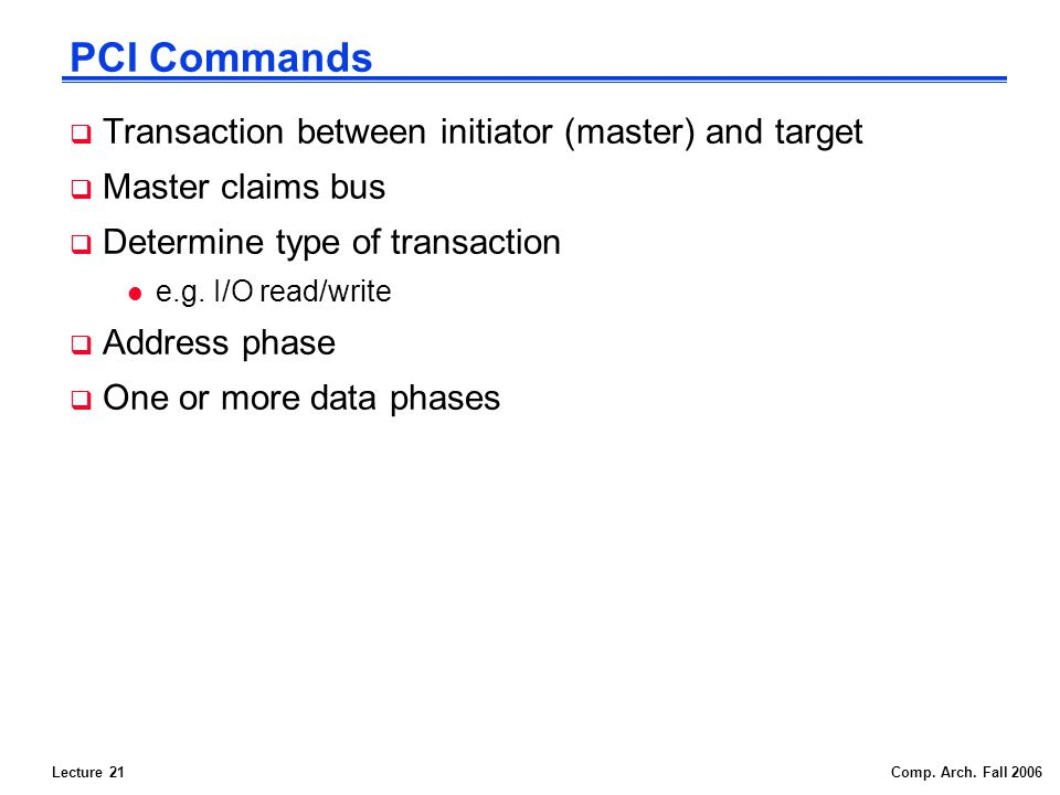 Lecture 21Comp. Arch. Fall 2006 PCI Commands Transaction between initiator (master) and target Master claims bus Determine type of transaction l e.g.