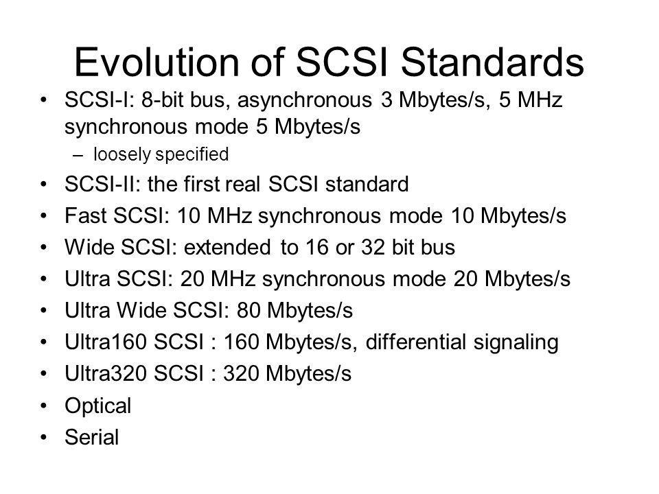 Evolution of SCSI Standards SCSI-I: 8-bit bus, asynchronous 3 Mbytes/s, 5 MHz synchronous mode 5 Mbytes/s –loosely specified SCSI-II: the first real SCSI standard Fast SCSI: 10 MHz synchronous mode 10 Mbytes/s Wide SCSI: extended to 16 or 32 bit bus Ultra SCSI: 20 MHz synchronous mode 20 Mbytes/s Ultra Wide SCSI: 80 Mbytes/s Ultra160 SCSI : 160 Mbytes/s, differential signaling Ultra320 SCSI : 320 Mbytes/s Optical Serial