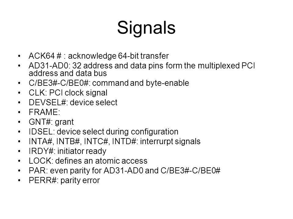 Signals PRSNT1#, PRSNT2#: indicate that an adapter is installed REQ#: request signal to the bus arbitration unit REQ64#: 64-bit transfer request RST: resets all PCI units SBO#: snoop backoff, indicates a hit to a modified cache line SDONE: snoop done SERR#: system error STOP: target-abort TCK, TDI, TDO, TMS, TRST#: JTAG boundary scan test signals TRDY: target ready 64 bit expansion –AD63-AD32: 32 address and data pins form the expansion of the multiplexed PCI address and data bus –C/BE7#-C/BE4# –PAR64: even parity for the 64bit expansion