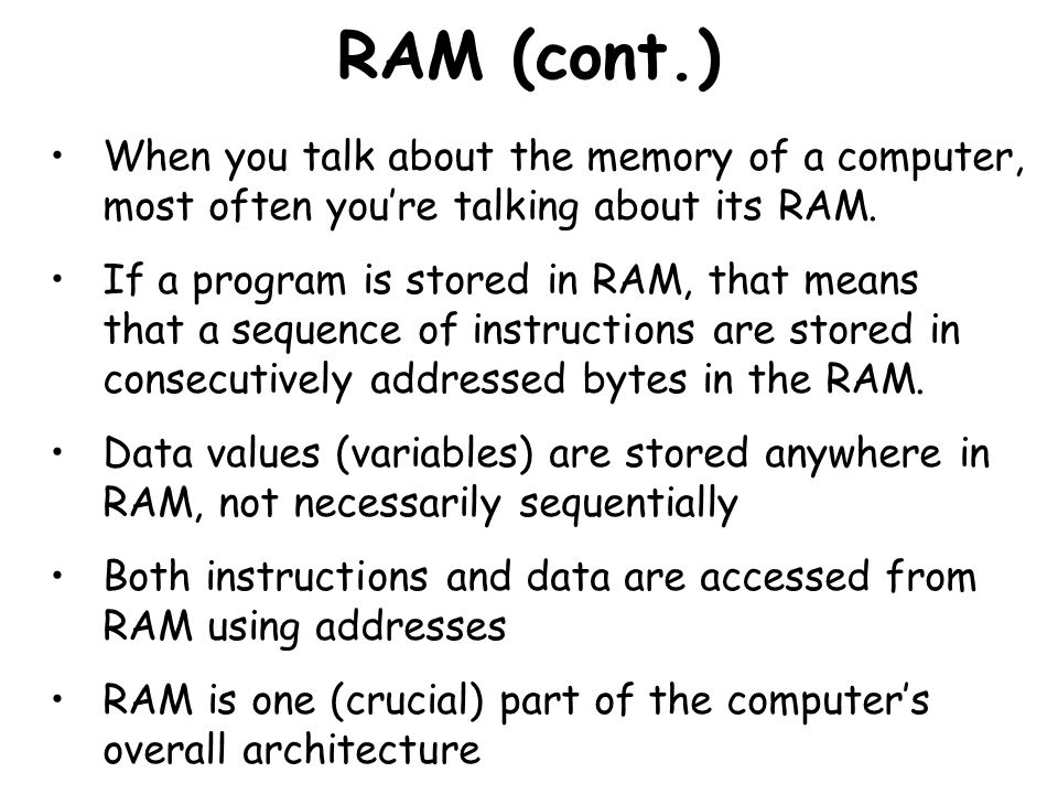 RAM (cont.) When you talk about the memory of a computer, most often youre talking about its RAM. If a program is stored in RAM, that means that a seq