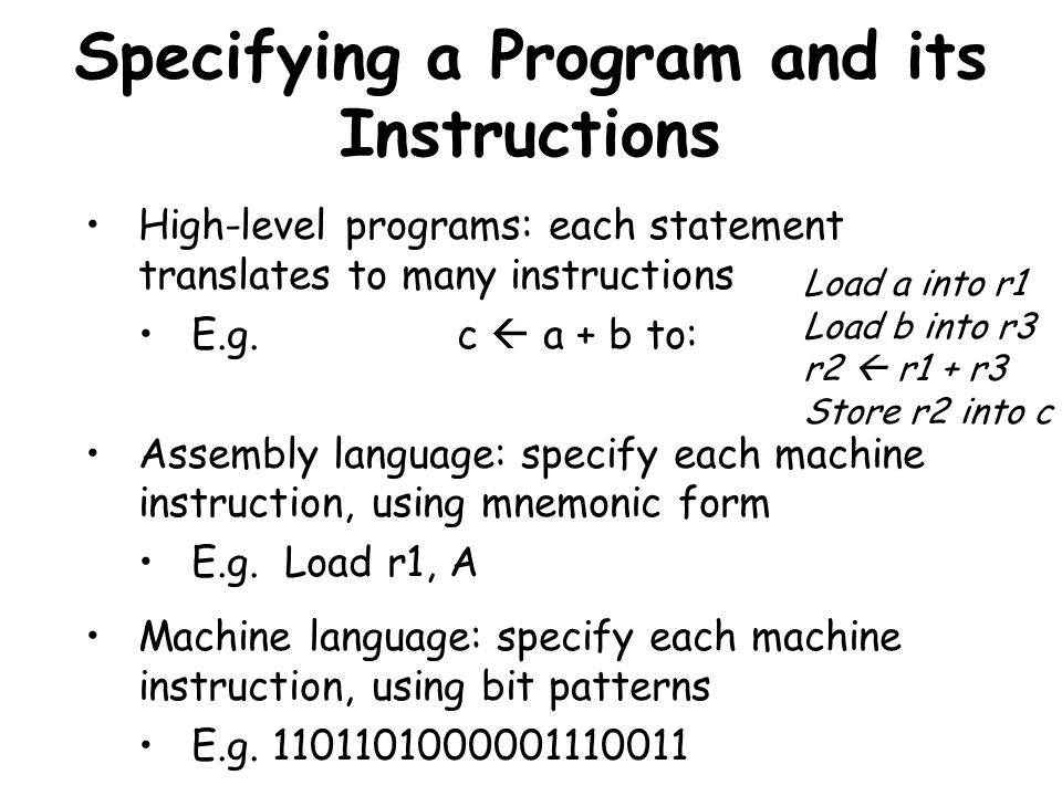 Specifying a Program and its Instructions High-level programs: each statement translates to many instructions E.g. c a + b to: Assembly language: spec