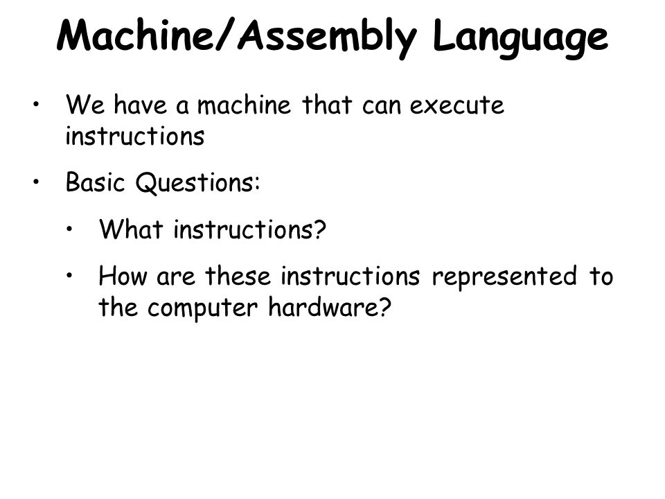 Machine/Assembly Language We have a machine that can execute instructions Basic Questions: What instructions? How are these instructions represented t