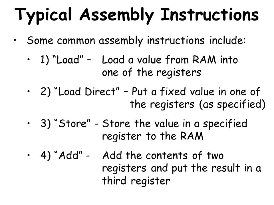 Typical Assembly Instructions Some common assembly instructions include: 1) Load – Load a value from RAM into one of the registers 2) Load Direct – Pu